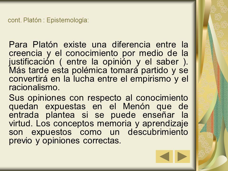 cont. Platón : Epistemología: Para Platón existe una diferencia entre la creencia y el conocimiento por medio de la justificación ( entre la opinión y