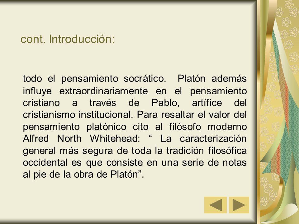 cont. Introducción: todo el pensamiento socrático. Platón además influye extraordinariamente en el pensamiento cristiano a través de Pablo, artífice d