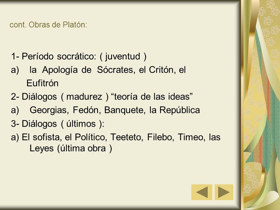 cont. Obras de Platón: 1- Período socrático: ( juventud ) a)la Apología de Sócrates, el Critón, el Eufitrón 2- Diálogos ( madurez ) teoría de las idea