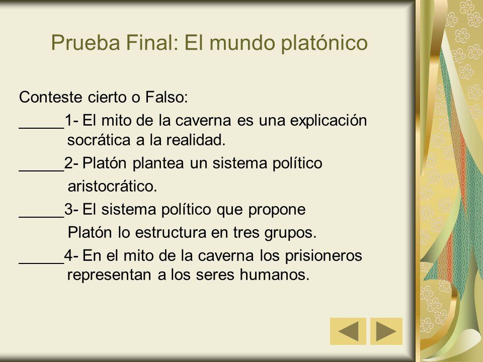 Prueba Final: El mundo platónico Conteste cierto o Falso: _____1- El mito de la caverna es una explicación socrática a la realidad. _____2- Platón pla