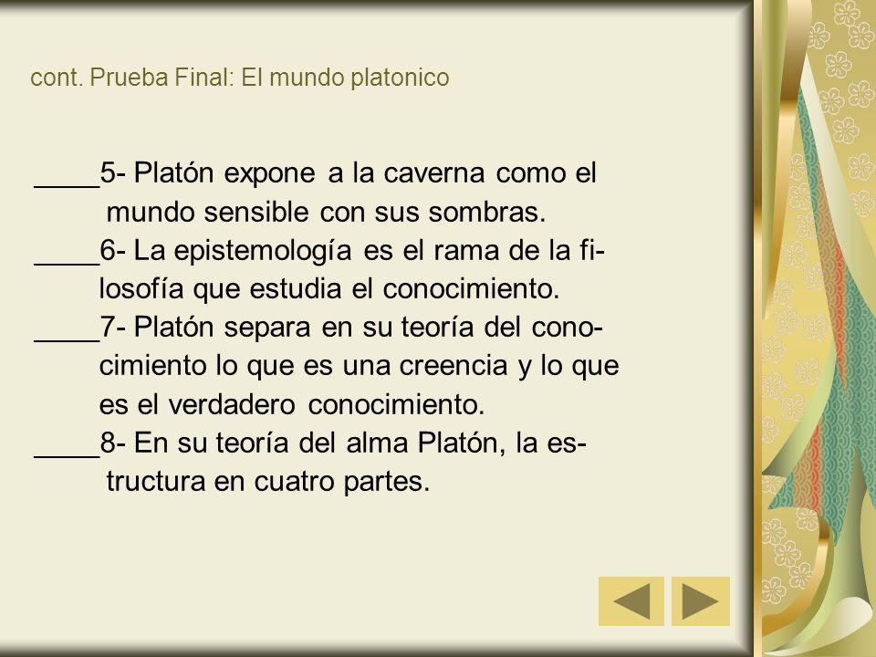 cont. Prueba Final: El mundo platonico ____5- Platón expone a la caverna como el mundo sensible con sus sombras. ____6- La epistemología es el rama de