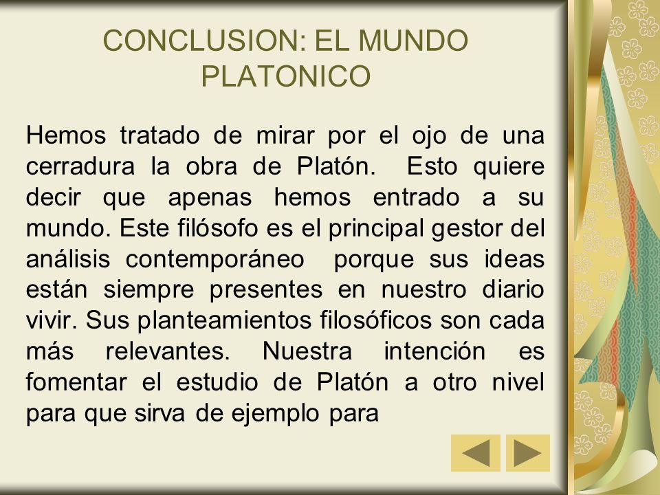CONCLUSION: EL MUNDO PLATONICO Hemos tratado de mirar por el ojo de una cerradura la obra de Platón. Esto quiere decir que apenas hemos entrado a su m