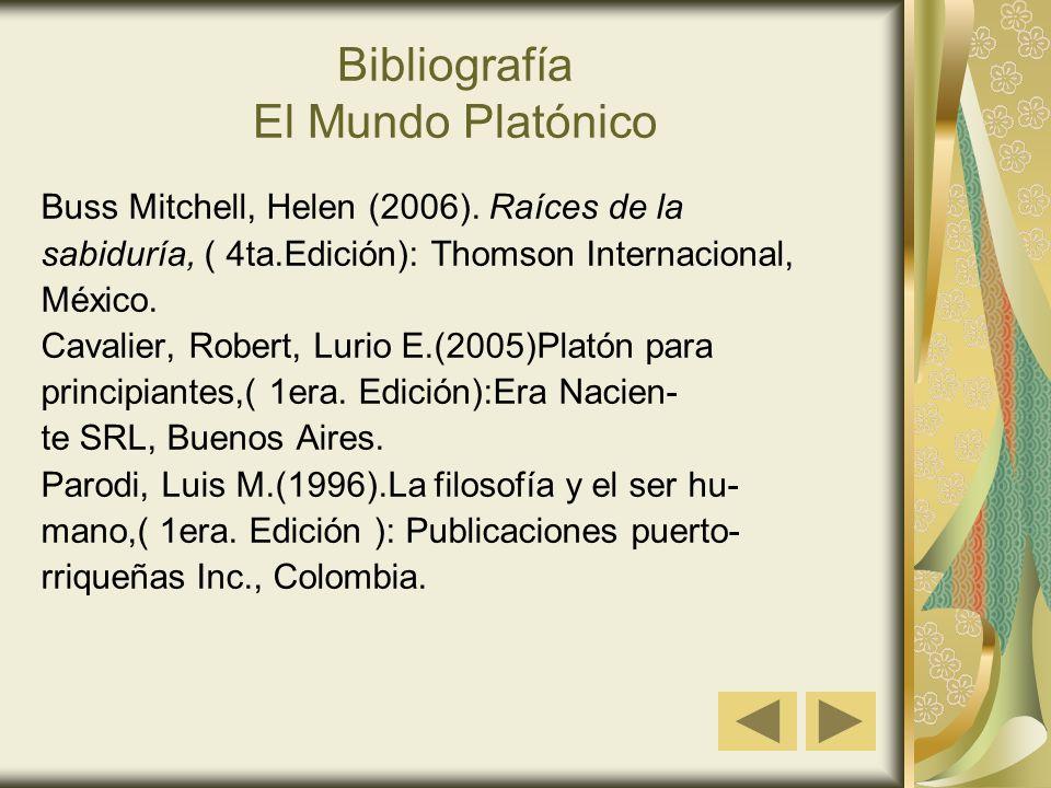 Bibliografía El Mundo Platónico Buss Mitchell, Helen (2006). Raíces de la sabiduría, ( 4ta.Edición): Thomson Internacional, México. Cavalier, Robert,