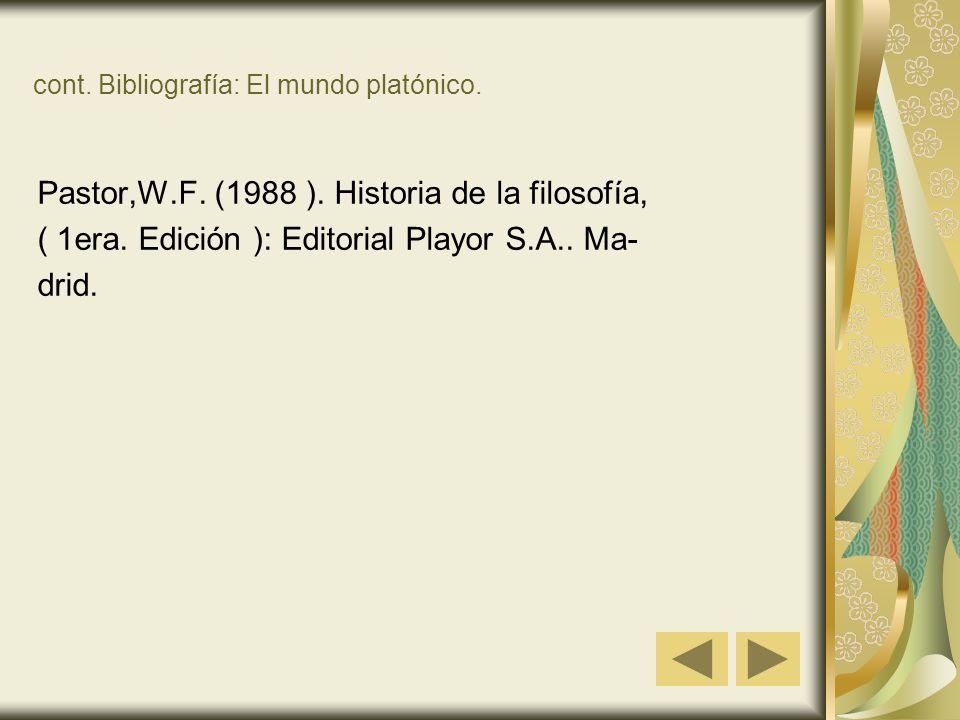 cont. Bibliografía: El mundo platónico. Pastor,W.F. (1988 ). Historia de la filosofía, ( 1era. Edición ): Editorial Playor S.A.. Ma- drid.