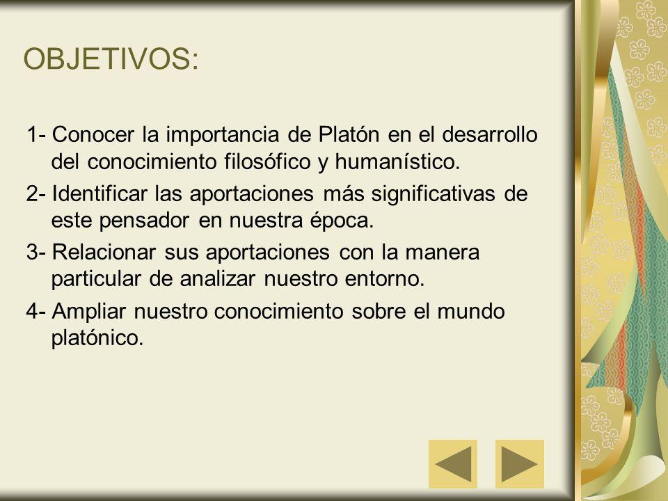 OBJETIVOS: 1- Conocer la importancia de Platón en el desarrollo del conocimiento filosófico y humanístico. 2- Identificar las aportaciones más signifi