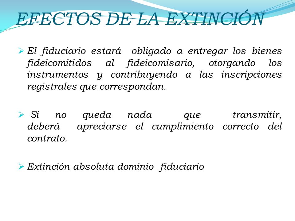 EFECTOS DE LA EXTINCIÓN El fiduciario estará obligado a entregar los bienes fideicomitidos al fideicomisario, otorgando los instrumentos y contribuyen