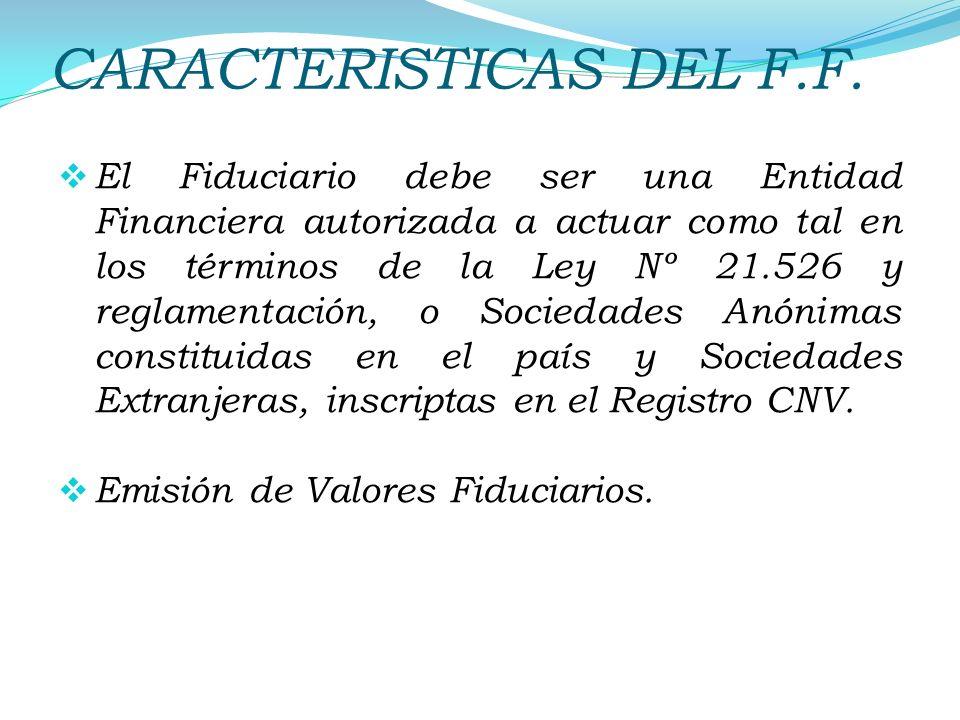 CARACTERISTICAS DEL F.F. El Fiduciario debe ser una Entidad Financiera autorizada a actuar como tal en los términos de la Ley Nº 21.526 y reglamentaci