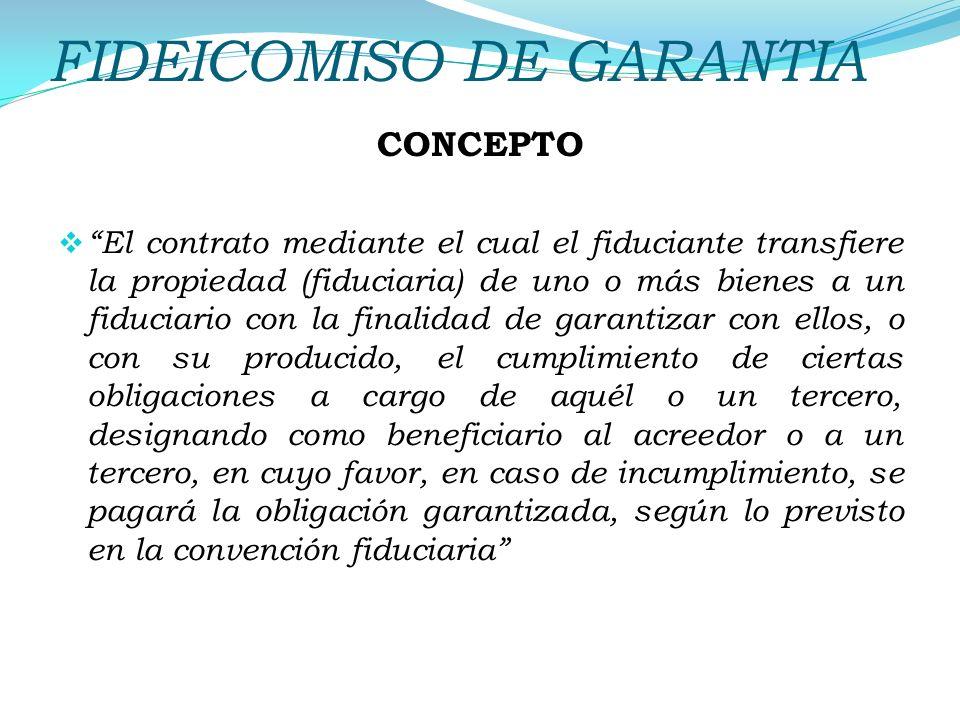 FIDEICOMISO DE GARANTIA CONCEPTO El contrato mediante el cual el fiduciante transfiere la propiedad (fiduciaria) de uno o más bienes a un fiduciario c