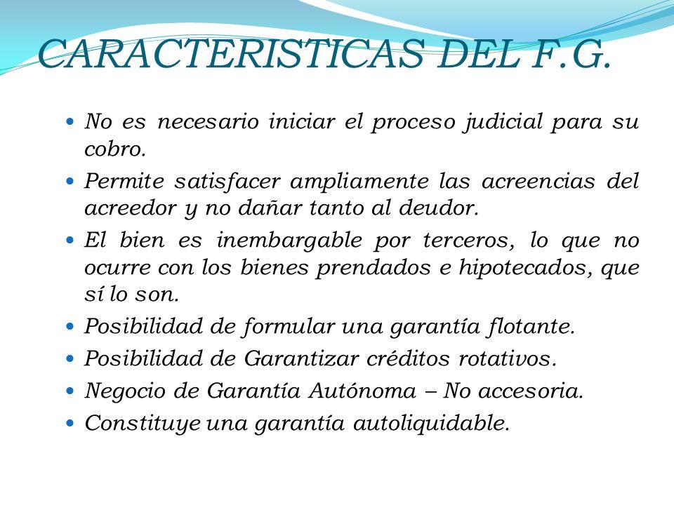 CARACTERISTICAS DEL F.G. No es necesario iniciar el proceso judicial para su cobro. Permite satisfacer ampliamente las acreencias del acreedor y no da