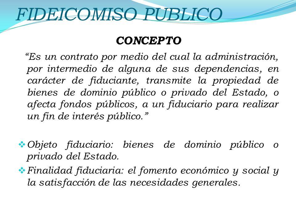 FIDEICOMISO PUBLICO CONCEPTO Es un contrato por medio del cual la administración, por intermedio de alguna de sus dependencias, en carácter de fiduciante, transmite la propiedad de bienes de dominio público o privado del Estado, o afecta fondos públicos, a un fiduciario para realizar un fin de interés público.