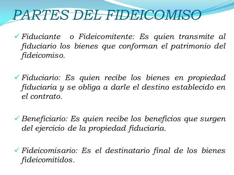 PARTES DEL FIDEICOMISO Fiduciante o Fideicomitente: Es quien transmite al fiduciario los bienes que conforman el patrimonio del fideicomiso. Fiduciari