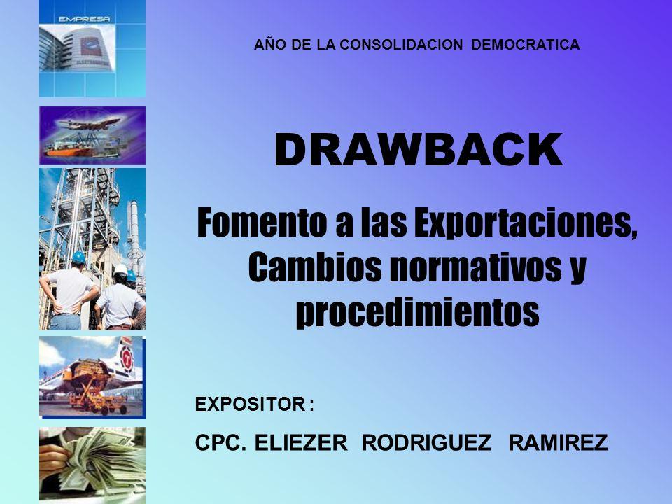 AÑO DE LA CONSOLIDACION DEMOCRATICA DRAWBACK Fomento a las Exportaciones, Cambios normativos y procedimientos EXPOSITOR : CPC. ELIEZER RODRIGUEZ RAMIR