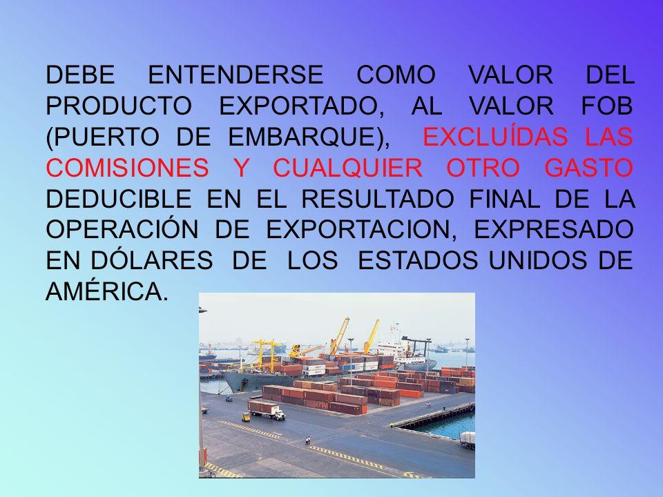 DEBE ENTENDERSE COMO VALOR DEL PRODUCTO EXPORTADO, AL VALOR FOB (PUERTO DE EMBARQUE), EXCLUÍDAS LAS COMISIONES Y CUALQUIER OTRO GASTO DEDUCIBLE EN EL