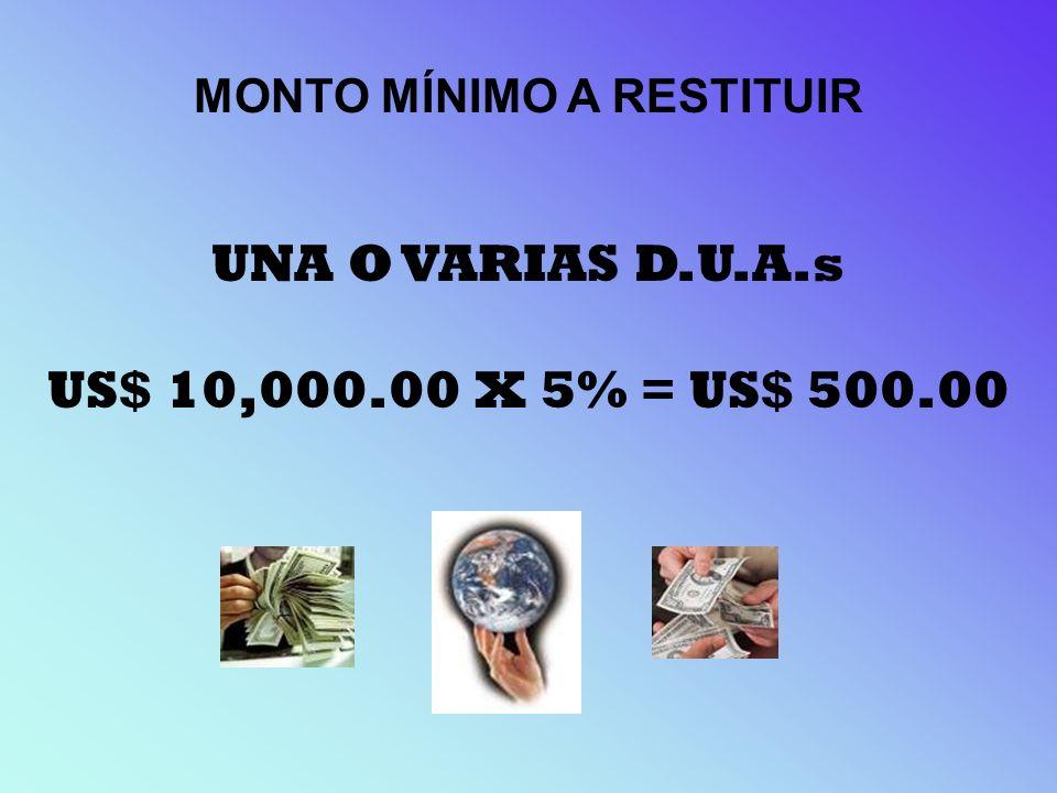 MONTO MÍNIMO A RESTITUIR UNA O VARIAS D.U.A.s US$ 10,000.00 X 5% = US$ 500.00