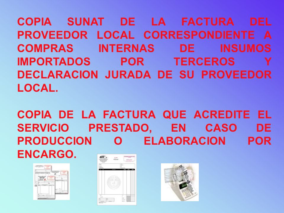 COPIA SUNAT DE LA FACTURA DEL PROVEEDOR LOCAL CORRESPONDIENTE A COMPRAS INTERNAS DE INSUMOS IMPORTADOS POR TERCEROS Y DECLARACION JURADA DE SU PROVEED