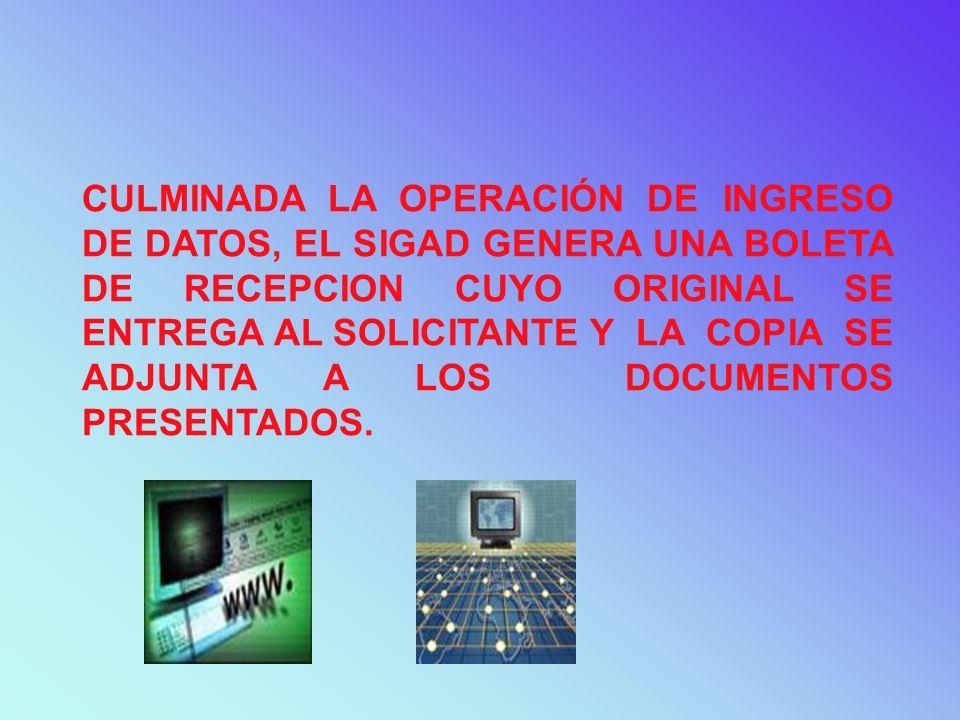 CULMINADA LA OPERACIÓN DE INGRESO DE DATOS, EL SIGAD GENERA UNA BOLETA DE RECEPCION CUYO ORIGINAL SE ENTREGA AL SOLICITANTE Y LA COPIA SE ADJUNTA A LO