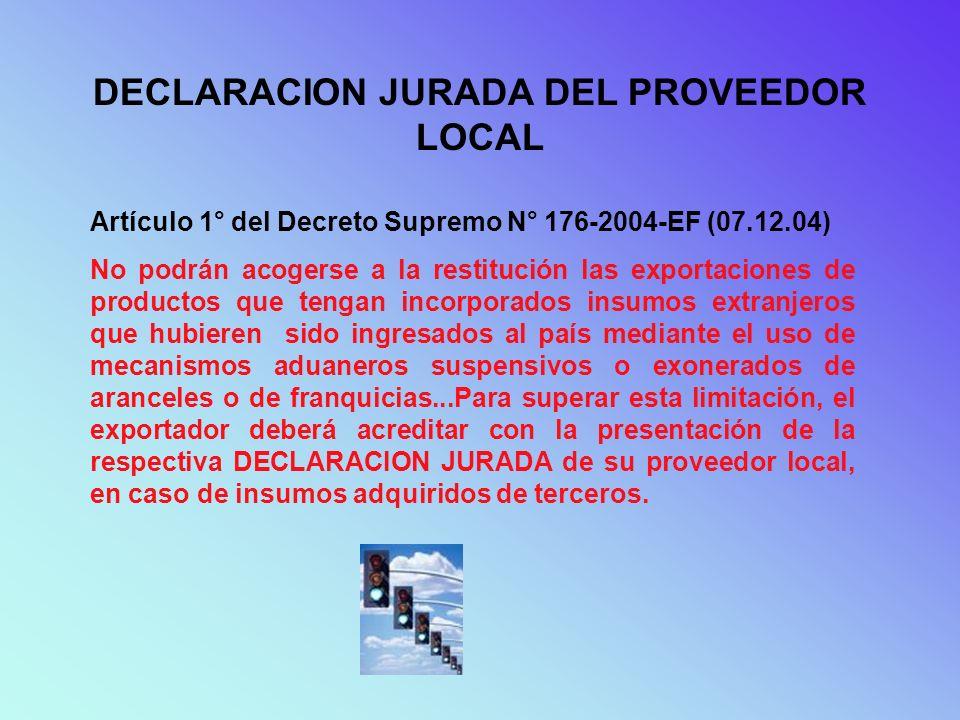 DECLARACION JURADA DEL PROVEEDOR LOCAL Artículo 1° del Decreto Supremo N° 176-2004-EF (07.12.04) No podrán acogerse a la restitución las exportaciones