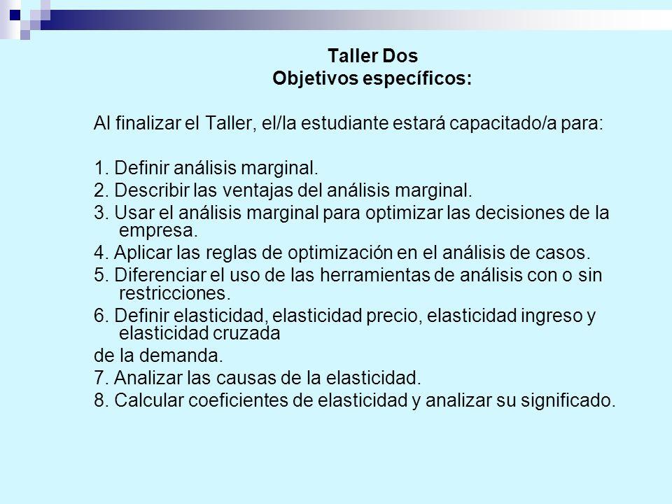 Taller Dos Objetivos específicos: Al finalizar el Taller, el/la estudiante estará capacitado/a para: 1. Definir análisis marginal. 2. Describir las ve