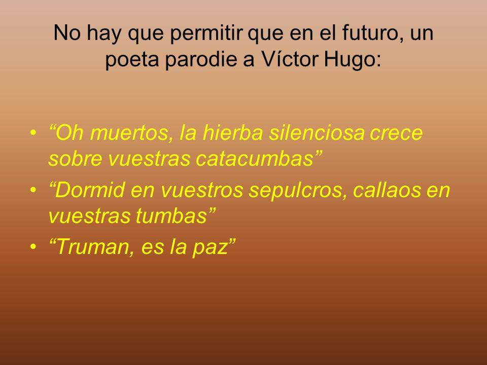No hay que permitir que en el futuro, un poeta parodie a Víctor Hugo: Oh muertos, la hierba silenciosa crece sobre vuestras catacumbas Dormid en vuest