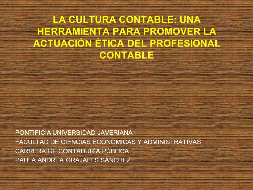 LA CULTURA CONTABLE: UNA HERRAMIENTA PARA PROMOVER LA ACTUACIÓN ÉTICA DEL PROFESIONAL CONTABLE PONTIFICIA UNIVERSIDAD JAVERIANA FACULTAD DE CIENCIAS E