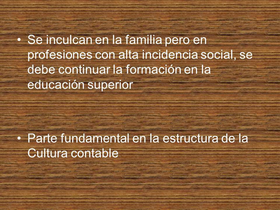 Se inculcan en la familia pero en profesiones con alta incidencia social, se debe continuar la formación en la educación superior Parte fundamental en