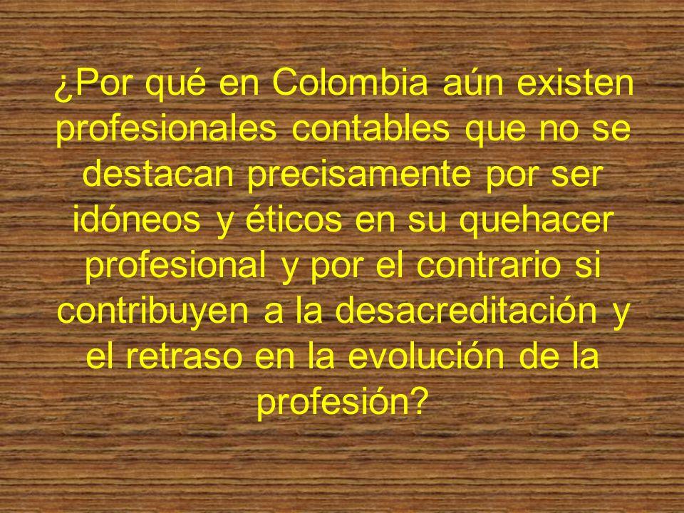 ¿Por qué en Colombia aún existen profesionales contables que no se destacan precisamente por ser idóneos y éticos en su quehacer profesional y por el