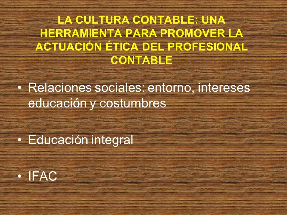 LA CULTURA CONTABLE: UNA HERRAMIENTA PARA PROMOVER LA ACTUACIÓN ÉTICA DEL PROFESIONAL CONTABLE Relaciones sociales: entorno, intereses educación y cos