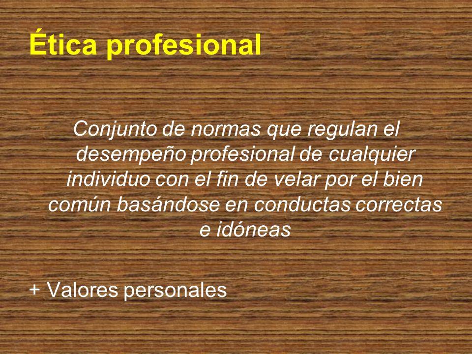 Ética profesional Conjunto de normas que regulan el desempeño profesional de cualquier individuo con el fin de velar por el bien común basándose en co