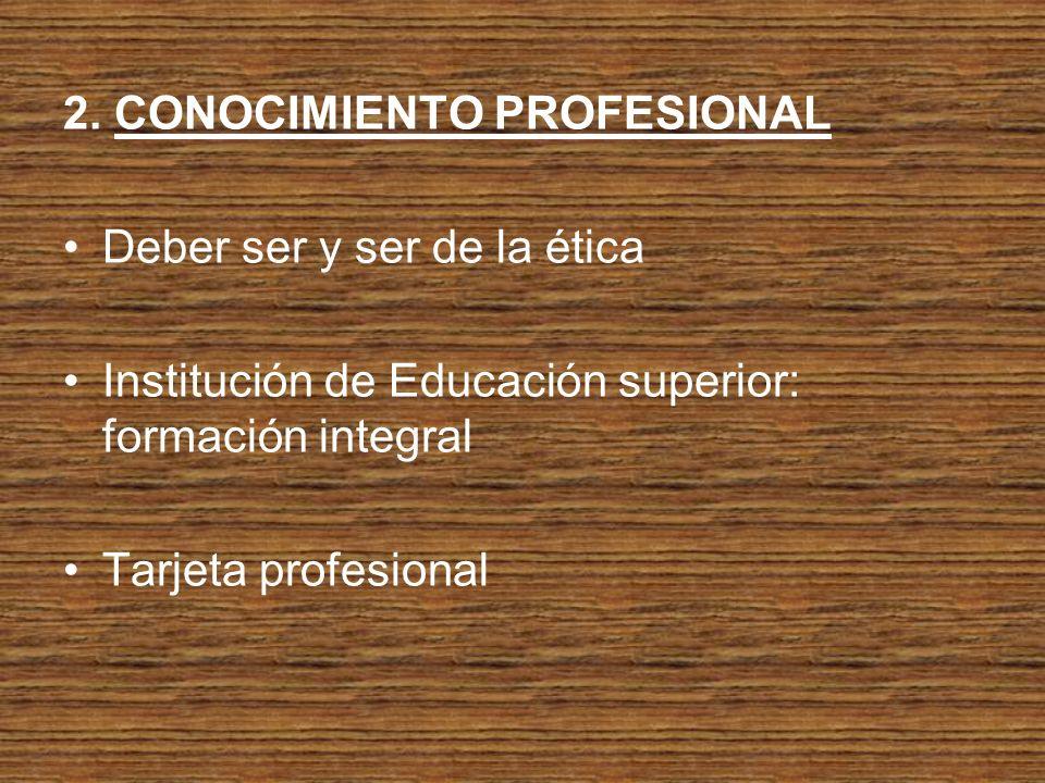 2. CONOCIMIENTO PROFESIONAL Deber ser y ser de la ética Institución de Educación superior: formación integral Tarjeta profesional