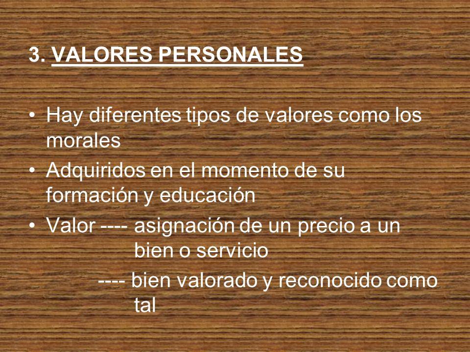 3. VALORES PERSONALES Hay diferentes tipos de valores como los morales Adquiridos en el momento de su formación y educación Valor ---- asignación de u