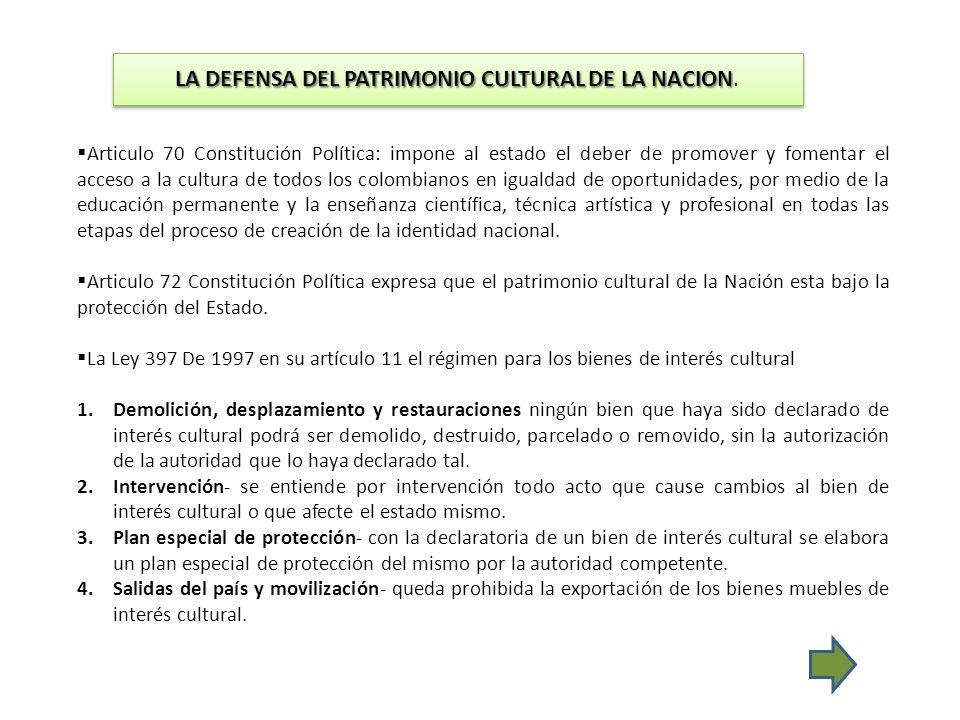 LA DEFENSA DEL PATRIMONIO CULTURAL DE LA NACION LA DEFENSA DEL PATRIMONIO CULTURAL DE LA NACION. Articulo 70 Constitución Política: impone al estado e
