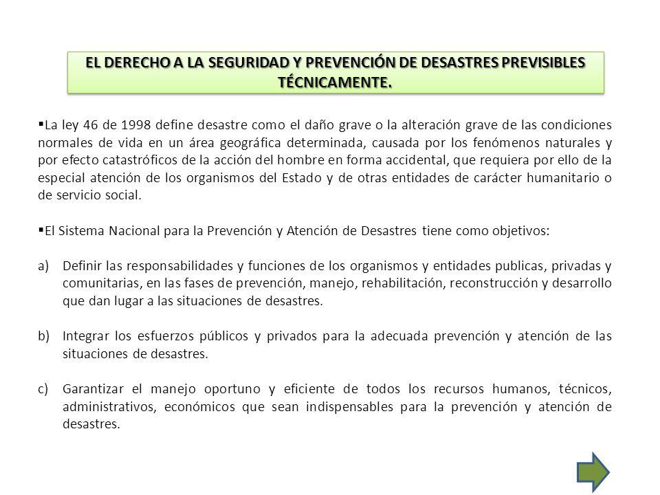 EL DERECHO A LA SEGURIDAD Y PREVENCIÓN DE DESASTRES PREVISIBLES TÉCNICAMENTE. La ley 46 de 1998 define desastre como el daño grave o la alteración gra
