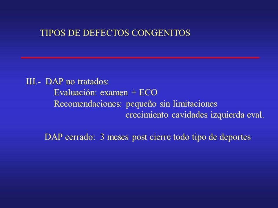 TIPOS DE DEFECTOS CONGENITOS III.- DAP no tratados: Evaluación: examen + ECO Recomendaciones: pequeño sin limitaciones crecimiento cavidades izquierda eval.