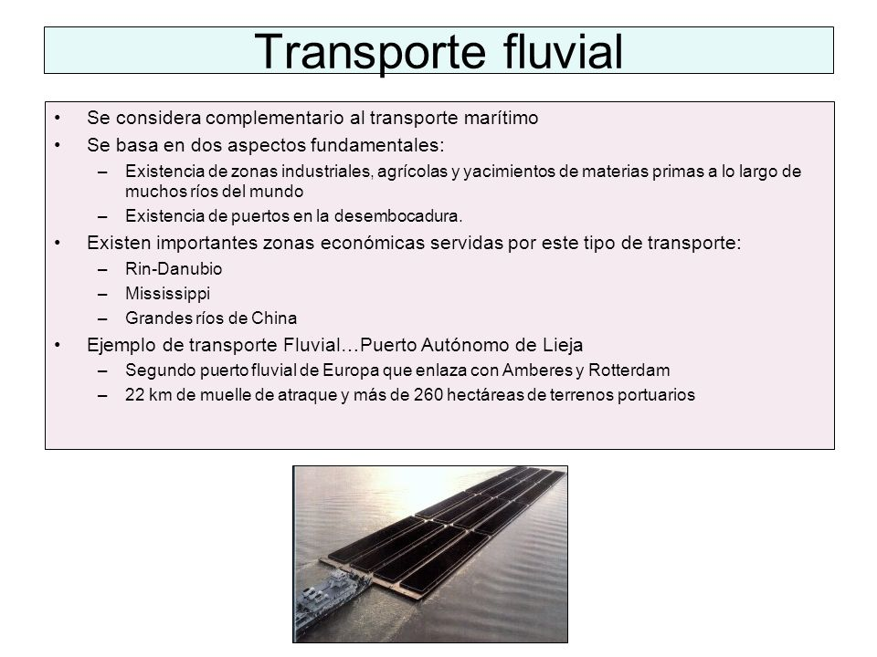 Transporte fluvial Se considera complementario al transporte marítimo Se basa en dos aspectos fundamentales: –Existencia de zonas industriales, agríco