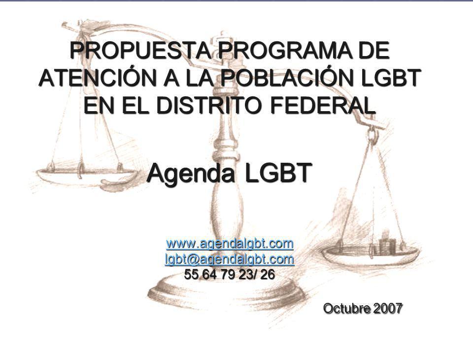 PROPUESTA PROGRAMA DE ATENCIÓN A LA POBLACIÓN LGBT EN EL DISTRITO FEDERAL Agenda LGBT www.agendalgbt.com lgbt@agendalgbt.com 55 64 79 23/ 26 Octubre 2