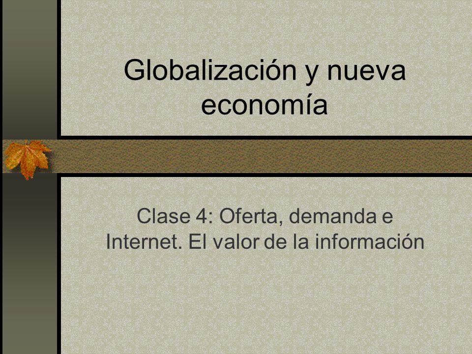 Globalización y nueva economía Clase 4: Oferta, demanda e Internet. El valor de la información