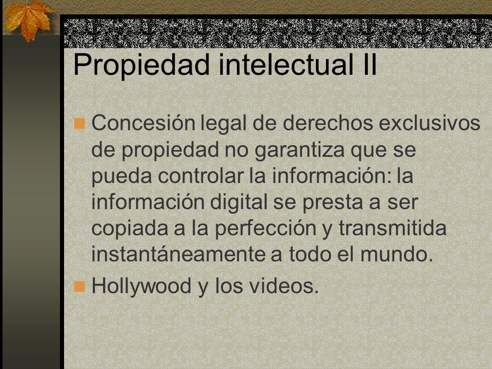 Propiedad intelectual II Concesión legal de derechos exclusivos de propiedad no garantiza que se pueda controlar la información: la información digital se presta a ser copiada a la perfección y transmitida instantáneamente a todo el mundo.