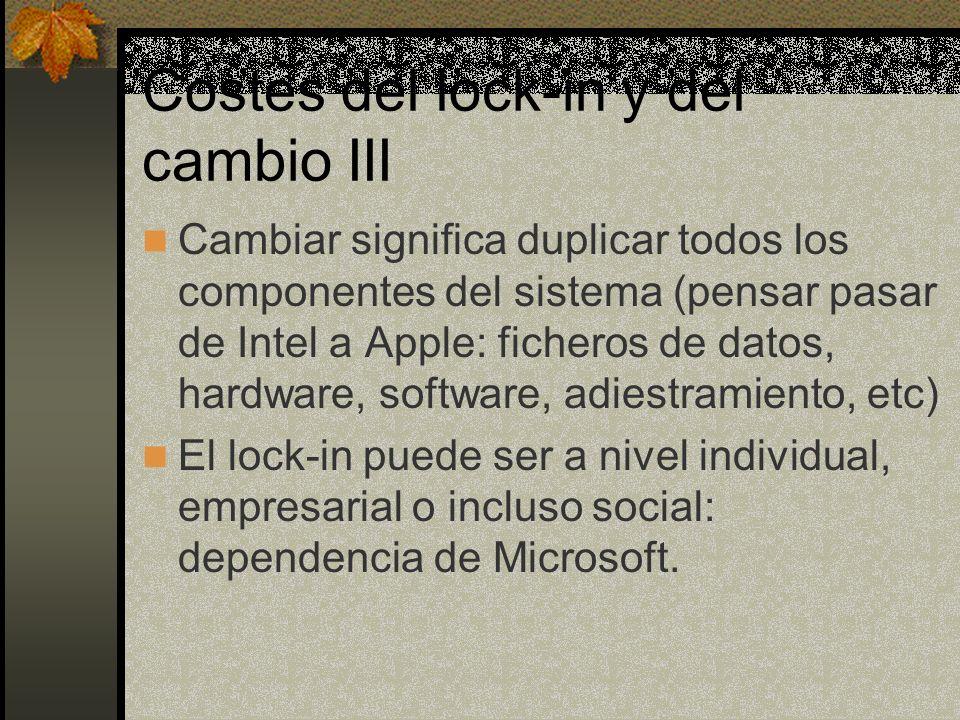 Costes del lock-in y del cambio III Cambiar significa duplicar todos los componentes del sistema (pensar pasar de Intel a Apple: ficheros de datos, hardware, software, adiestramiento, etc) El lock-in puede ser a nivel individual, empresarial o incluso social: dependencia de Microsoft.