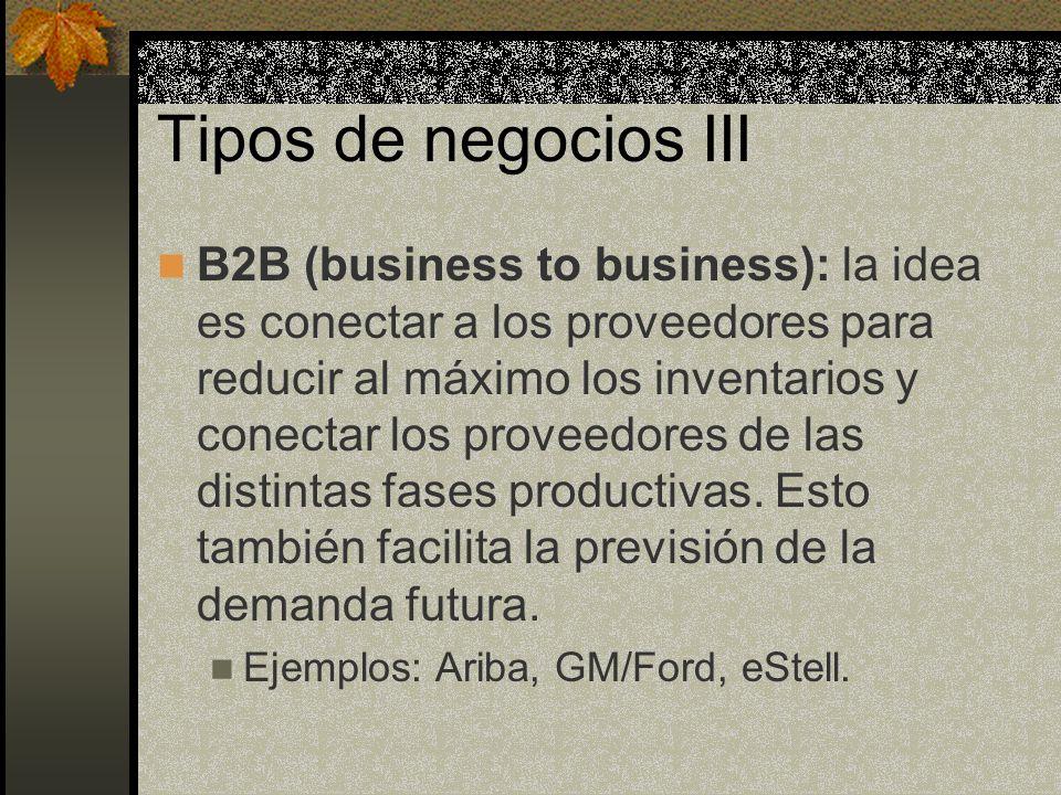 Tipos de negocios III B2B (business to business): la idea es conectar a los proveedores para reducir al máximo los inventarios y conectar los proveedores de las distintas fases productivas.