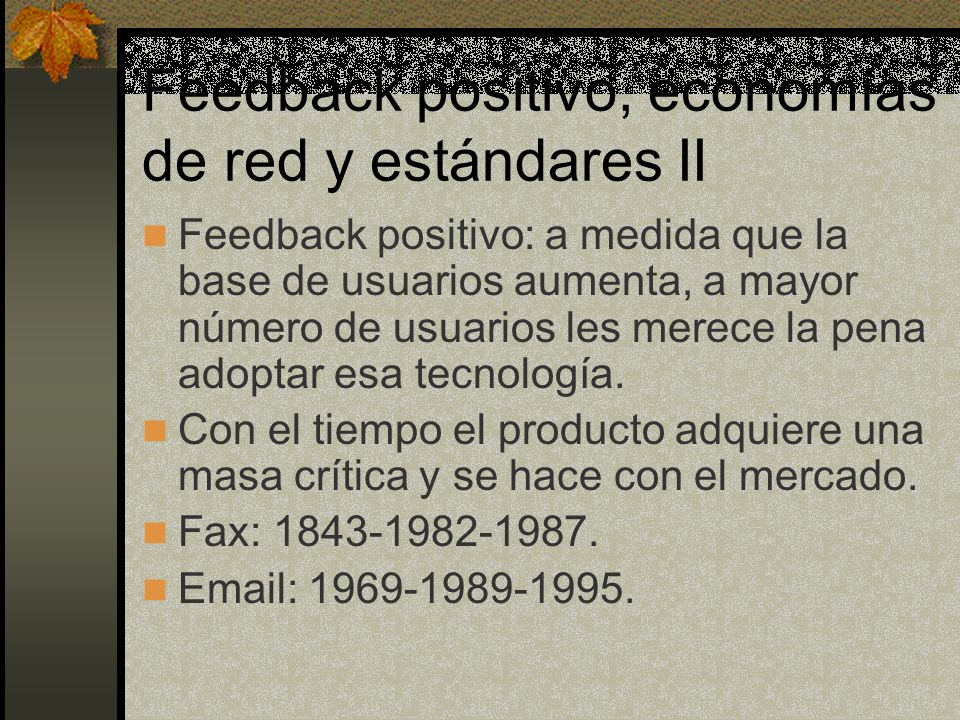 Feedback positivo, economías de red y estándares II Feedback positivo: a medida que la base de usuarios aumenta, a mayor número de usuarios les merece la pena adoptar esa tecnología.