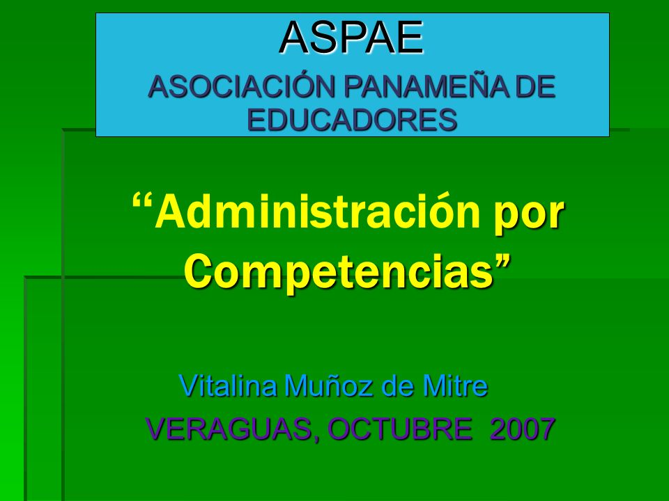 por Competencias Administración por Competencias Vitalina Muñoz de Mitre Vitalina Muñoz de Mitre VERAGUAS, OCTUBRE 2007 VERAGUAS, OCTUBRE 2007 ASPAE ASOCIACIÓN PANAMEÑA DE EDUCADORES