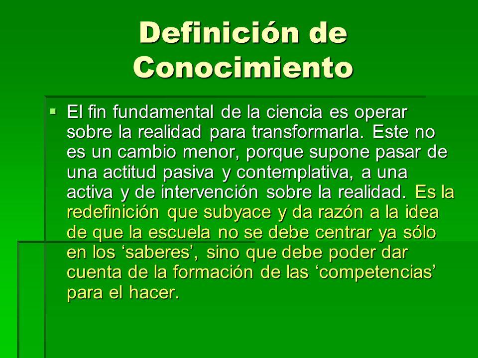 Definición de Conocimiento El fin fundamental de la ciencia es operar sobre la realidad para transformarla. Este no es un cambio menor, porque supone