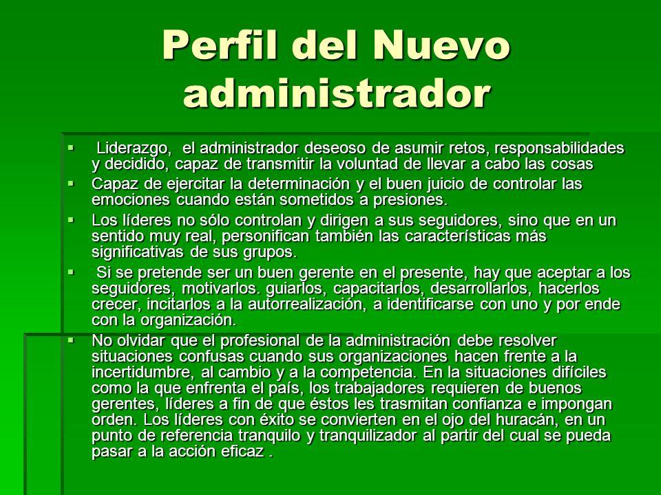 Perfil del Nuevo administrador Liderazgo, el administrador deseoso de asumir retos, responsabilidades y decidido, capaz de transmitir la voluntad de l