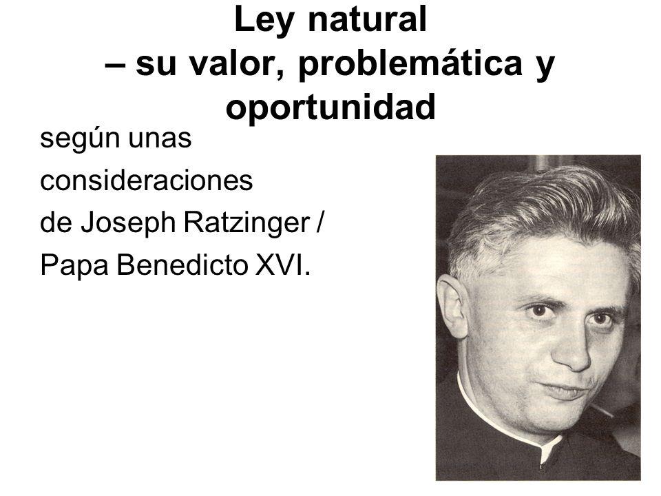 Ley natural – su valor, problemática y oportunidad según unas consideraciones de Joseph Ratzinger / Papa Benedicto XVI.