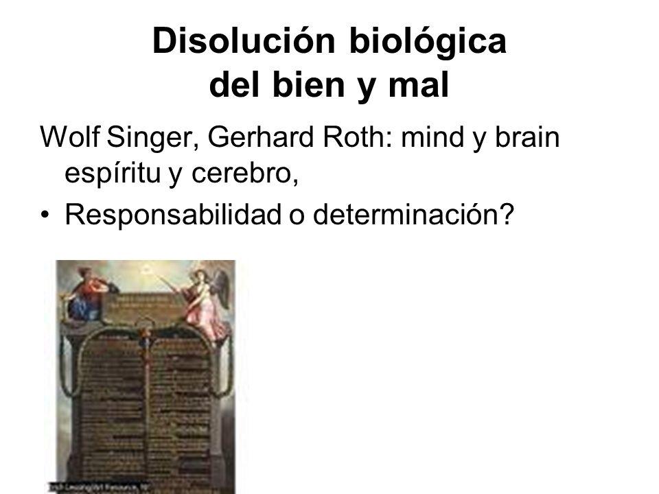 Disolución biológica del bien y mal Wolf Singer, Gerhard Roth: mind y brain espíritu y cerebro, Responsabilidad o determinación?
