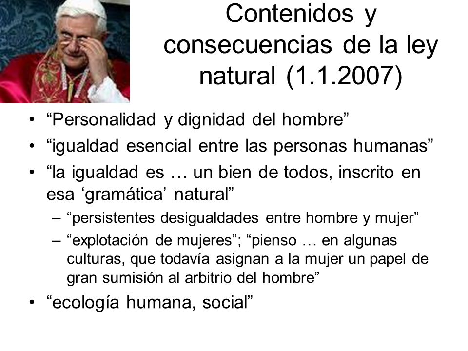 Contenidos y consecuencias de la ley natural (1.1.2007) Personalidad y dignidad del hombre igualdad esencial entre las personas humanas la igualdad es