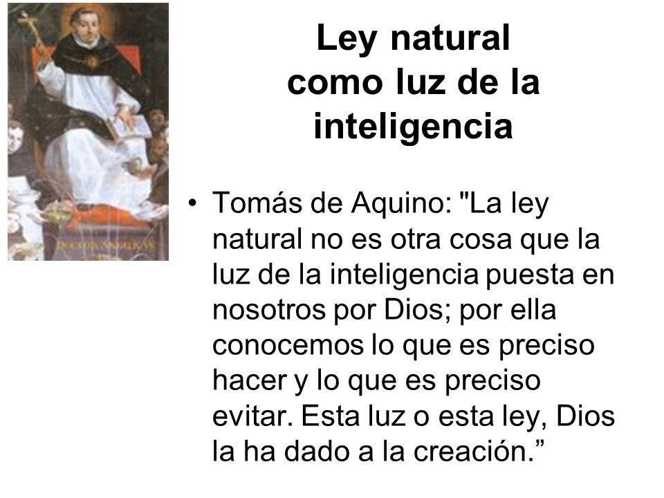 Ley natural como luz de la inteligencia Tomás de Aquino: La ley natural no es otra cosa que la luz de la inteligencia puesta en nosotros por Dios; por ella conocemos lo que es preciso hacer y lo que es preciso evitar.