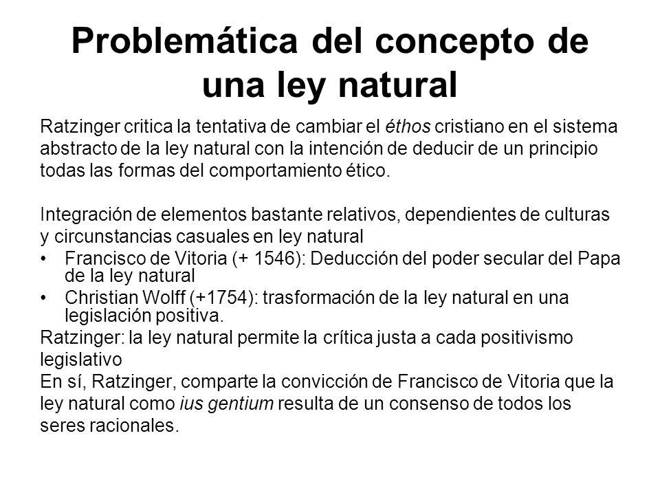 Problemática del concepto de una ley natural Ratzinger critica la tentativa de cambiar el éthos cristiano en el sistema abstracto de la ley natural con la intención de deducir de un principio todas las formas del comportamiento ético.