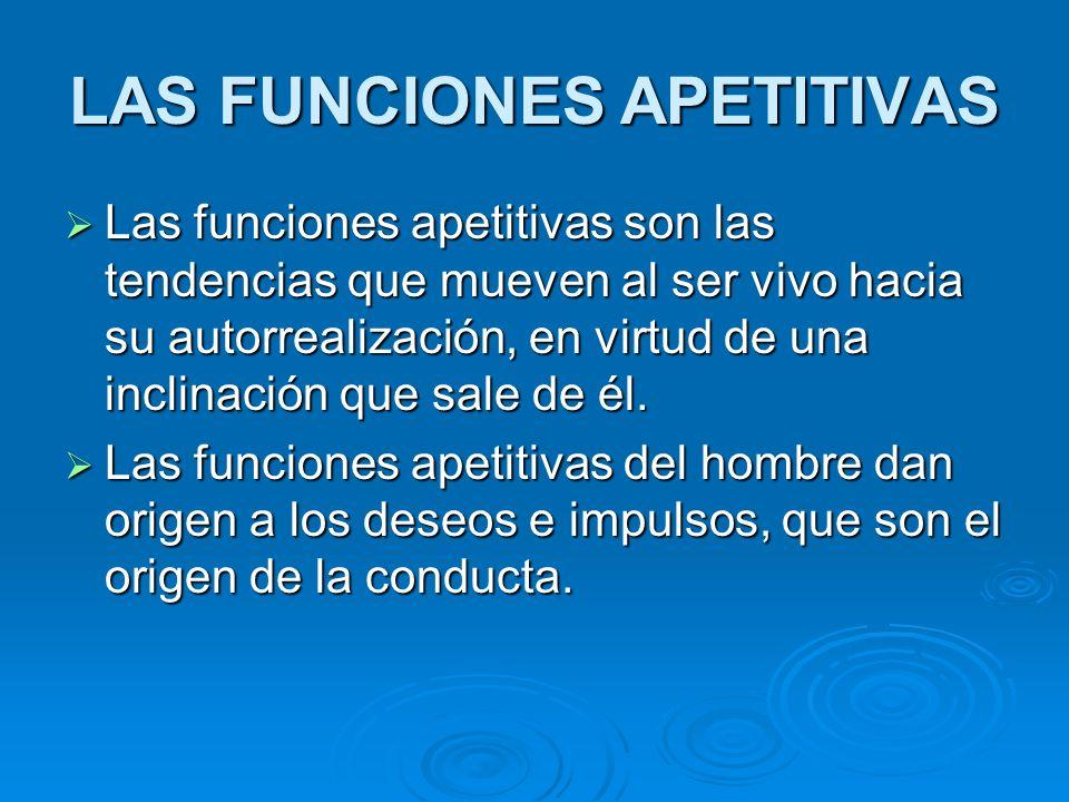 LAS FUNCIONES APETlTIVAS Las funciones apetitivas son las tendencias que mueven al ser vivo hacia su autorrealización, en virtud de una inclinación qu