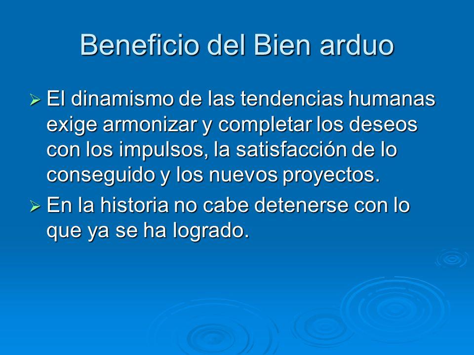 Beneficio del Bien arduo El dinamismo de las tendencias humanas exige armonizar y completar los deseos con los impulsos, la satisfacción de lo consegu